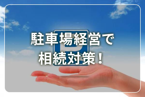駐車場経営でも相続対策はできる!対策方法と注意点を解説!