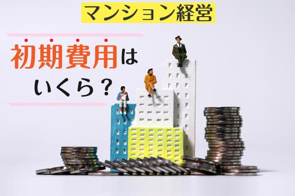【一棟マンション】マンション経営始めたい/初期費用いくらかかる?